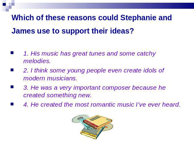 Which of these reasons could Stephanie and James use to support their ideas? 1. His music has great tunes and some catchy melodies.2. I think some young people even create idols of modern musicians.3. He was a very important composer because he crea…