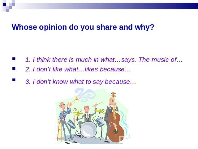 Whose opinion do you share and why? 1. I think there is much in what…says. The music of…2. I don't like what…likes because…3. I don't know what to say because…