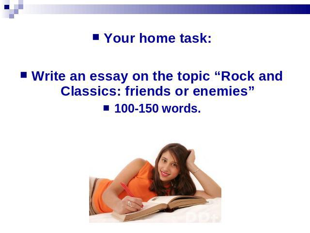 "Your home task:Write an essay on the topic ""Rock and Classics: friends or enemies""100-150 words."