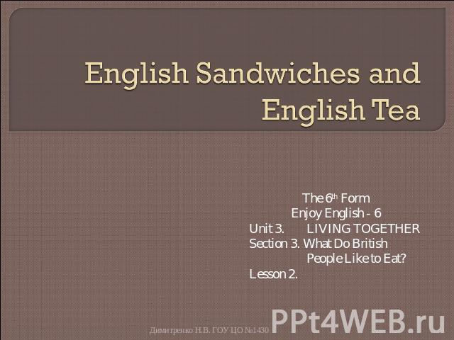 English Sandwiches and English Tea The 6th FormEnjoy English - 6Unit 3. LIVING TOGETHERSection 3. What Do British People Like to Eat?Lesson 2.