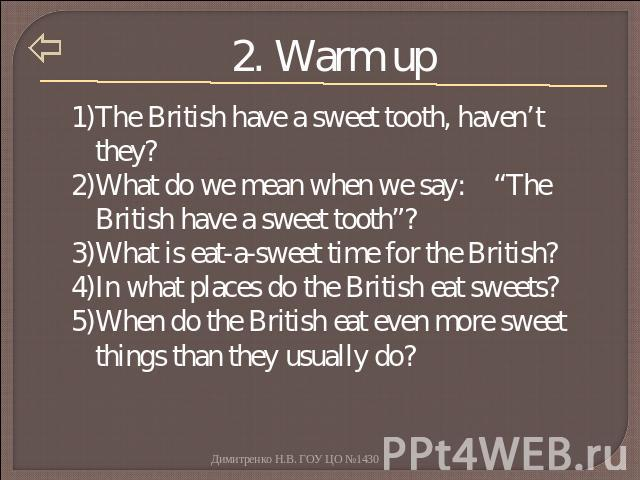 "2. Warm up The British have a sweet tooth, haven't they?What do we mean when we say: ""The British have a sweet tooth""?What is eat-a-sweet time for the British?In what places do the British eat sweets?When do the British eat even more sweet things th…"