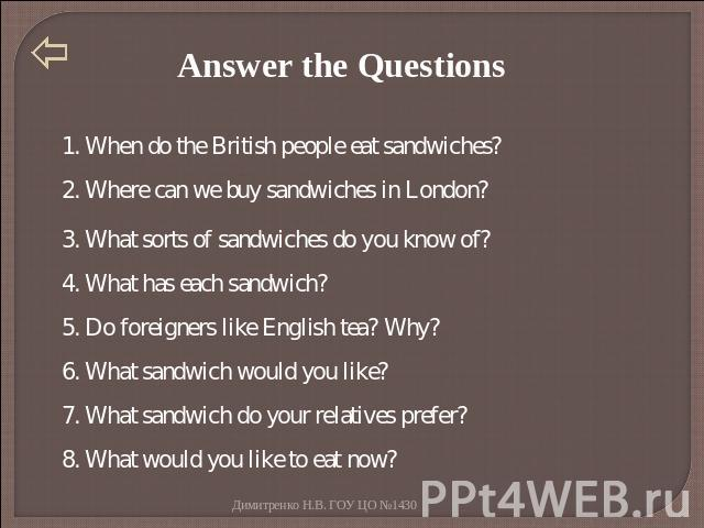 Answer the Questions 1. When do the British people eat sandwiches? 2. Where can we buy sandwiches in London? 3. What sorts of sandwiches do you know of? 4. What has each sandwich? 5. Do foreigners like English tea? Why? 6. What sandwich would you li…