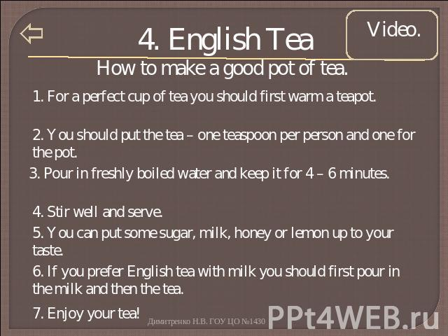 4. English Tea How to make a good pot of tea. 1. For a perfect cup of tea you should first warm a teapot. 2. You should put the tea – one teaspoon per person and one for the pot. 3. Pour in freshly boiled water and keep it for 4 – 6 minutes. 4. Stir…