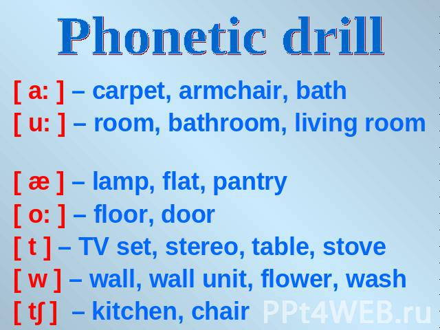 Phonetic drill [ a: ] – carpet, armchair, bath[ u: ] – room, bathroom, living room [ æ ] – lamp, flat, pantry[ o: ] – floor, door[ t ] – TV set, stereo, table, stove[ w ] – wall, wall unit, flower, wash [ t∫ ] – kitchen, chair