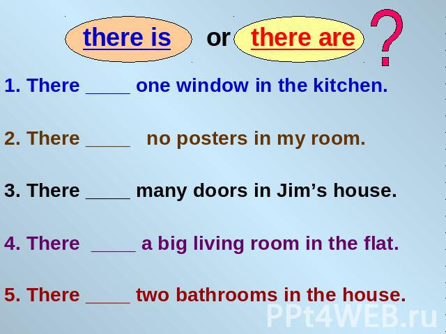 1. There ____ one window in the kitchen. 2. There ____ no posters in my room. 3. There ____ many doors in Jim's house. 4. There ____ a big living room in the flat. 5. There ____ two bathrooms in the house.
