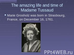 The amazing life and time of Madame TussaudMarie Grosholz was born in Strasbourg