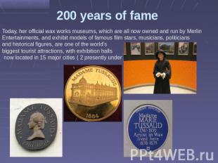 200 years of fame Today, her official wax works museums, which are all now owned