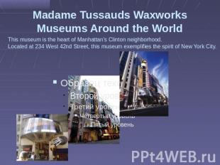 Madame Tussauds Waxworks Museums Around the World This museum is the heart of Ma