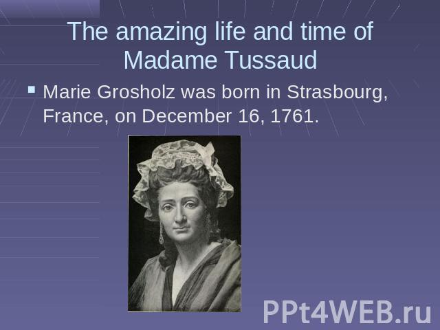 The amazing life and time of Madame TussaudMarie Grosholz was born in Strasbourg, France, on December 16, 1761.