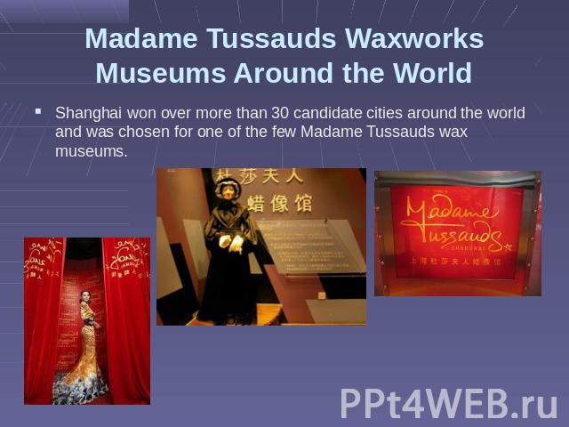 Madame Tussauds Waxworks Museums Around the World Shanghai won over more than 30 candidate cities around the world and was chosen for one of the few Madame Tussauds wax museums.