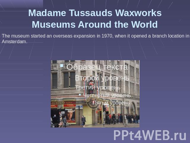 Madame Tussauds Waxworks Museums Around the World The museum started an overseas expansion in 1970, when it opened a branch location in Amsterdam.