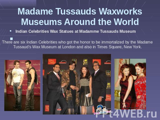Madame Tussauds Waxworks Museums Around the World There are six Indian Celebrities who got the honor to be immortalized by the Madame Tussaud's Wax Museum at London and also in Times Square, New York.   Indian Celebrities Wax Statues at Madamme Tuss…