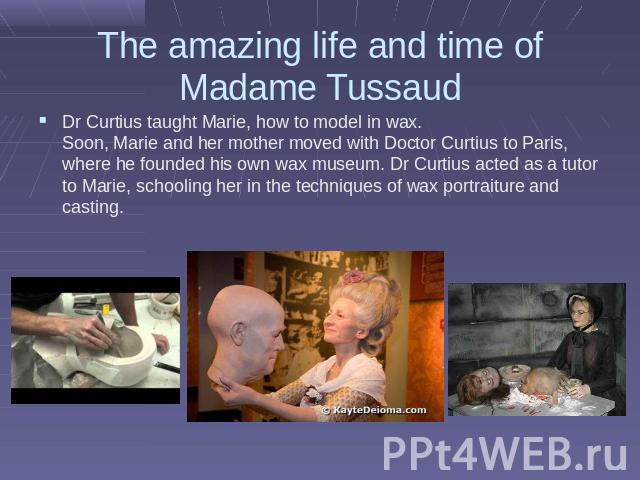 The amazing life and time of Madame Tussaud Dr Curtius taught Marie, how to model in wax. Soon, Marie and her mother moved with Doctor Curtius to Paris, where he founded his own wax museum. Dr Curtius acted as a tutor to Marie, schooling her in the …