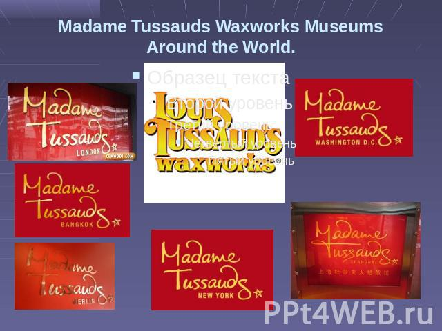 Madame Tussauds Waxworks Museums Around the World.