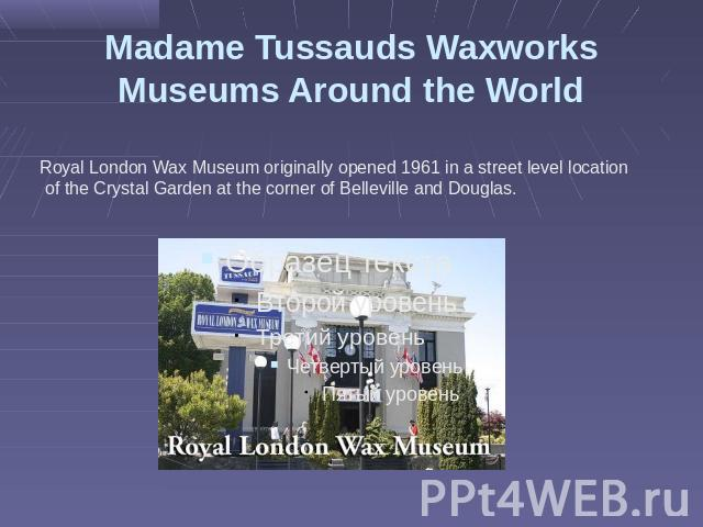 Madame Tussauds Waxworks Museums Around the World Royal London Wax Museum originally opened 1961 in a street level location of the Crystal Garden at the corner of Belleville and Douglas.
