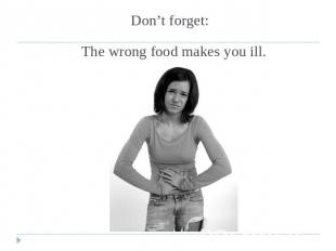 Don't forget: The wrong food makes you ill.