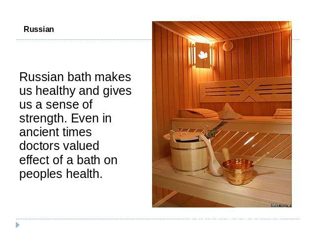 Russian Bath Russian bath makes us healthy and gives us a sense of strength. Even in ancient times doctors valued effect of a bath on peoples health.