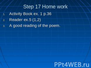 Step 17 Home work Activity Book ex. 1 p.36Reader ex.5 (1,2)A good reading of the
