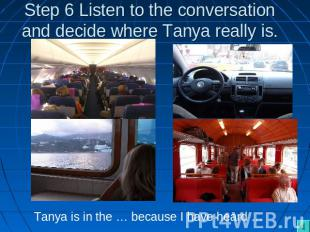 Step 6 Listen to the conversation and decide where Tanya really is. Tanya is in