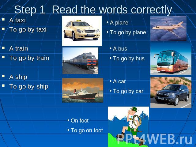 Step 1 Read the words correctlya A taxiTo go by taxiA trainTo go by trainA shipTo go by ship A plane To go by plane A bus To go by bus A car To go by car On foot To go on foot