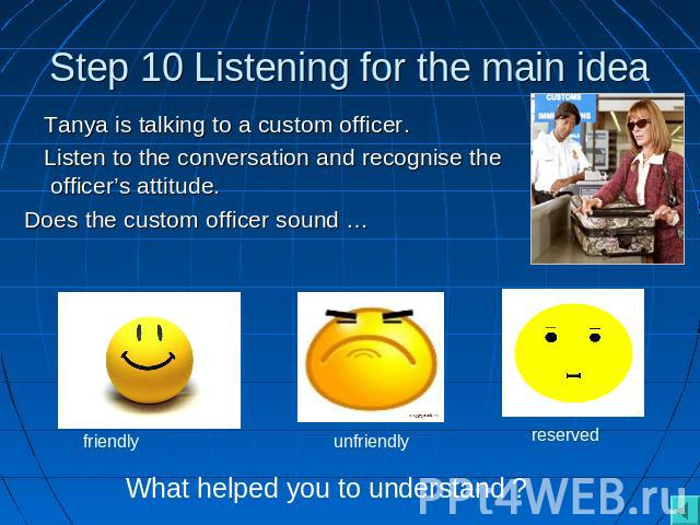 Step 10 Listening for the main idea Tanya is talking to a custom officer. Listen to the conversation and recognise the officer's attitude.Does the custom officer sound … What helped you to understand ?