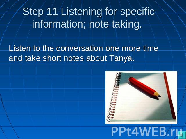 Step 11 Listening for specific information; note taking. Listen to the conversation one more time and take short notes about Tanya.