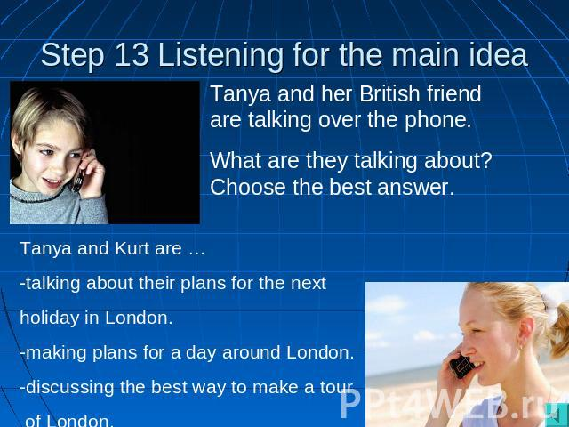 Step 13 Listening for the main idea Tanya and her British friend are talking over the phone. What are they talking about? Choose the best answer. Tanya and Kurt are … -talking about their plans for the next holiday in London.-making plans for a day …