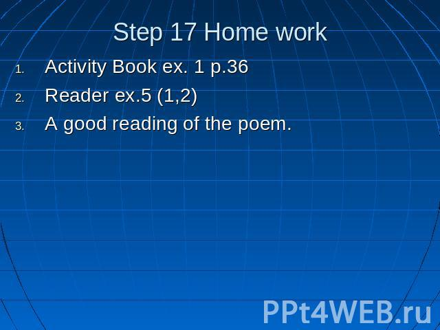 Step 17 Home work Activity Book ex. 1 p.36Reader ex.5 (1,2)A good reading of the poem.