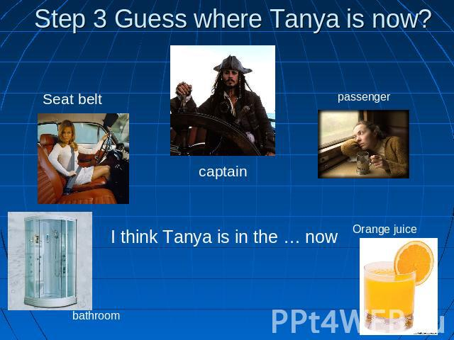 Step 3 Guess where Tanya is now? Seat belt captain passenger I think Tanya is in the … now bathroom Orange juice
