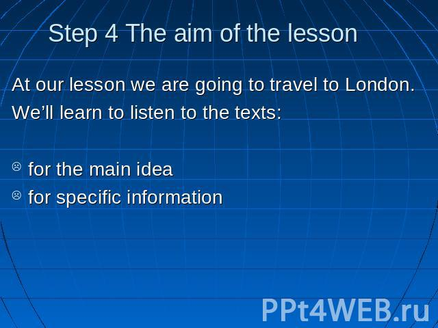 Step 4 The aim of the lesson At our lesson we are going to travel to London.We'll learn to listen to the texts: for the main ideafor specific information