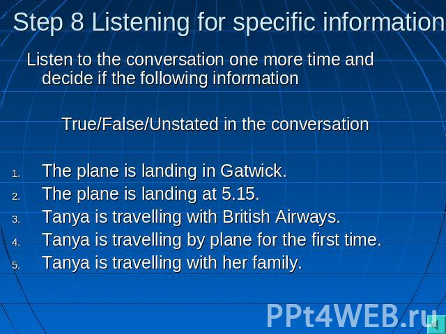 Step 8 Listening for specific information Listen to the conversation one more time and decide if the following informationTrue/False/Unstated in the conversationThe plane is landing in Gatwick.The plane is landing at 5.15.Tanya is travelling with Br…