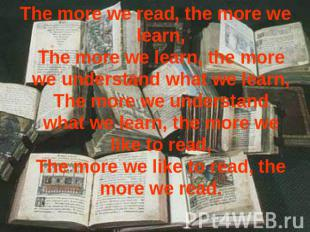 The more we read, the more we learn,The more we learn, the more we understand wh
