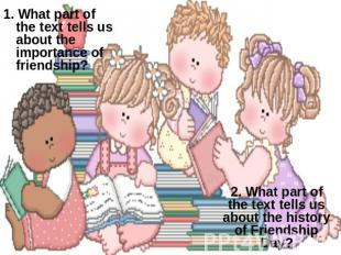 1. What part of the text tells us about the importance of friendship? 2. What pa