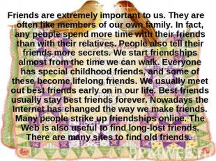Friends are extremely important to us. They are often like members of our own fa