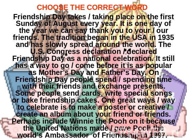 CHOOSE THE CORRECT WORD Friendship Day takes / taking place on the first Sunday of August every year. It is one day of the year we can say thank you to your / our friends. The tradition began in the USA in 1935 and has slowly spread around the world…
