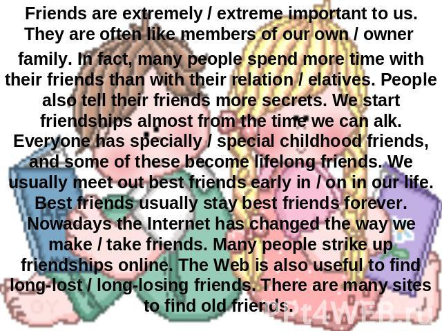 Friends are extremely / extreme important to us. They are often like members of our own / owner family. In fact, many people spend more time with their friends than with their relation / elatives. People also tell their friends more secrets. We star…