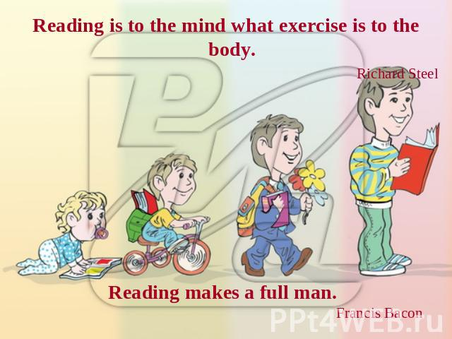 Reading is to the mind what exercise is to the body. Richard Steel Reading makes a full man. Francis Bacon
