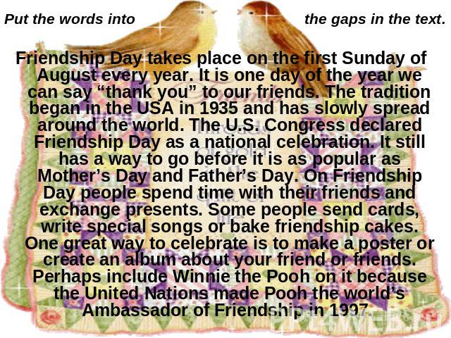 "Put the words into the gaps in the text. Friendship Day takes place on the first Sunday of August every year. It is one day of the year we can say ""thank you"" to our friends. The tradition began in the USA in 1935 and has slowly spread around the wo…"