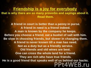 Friendship is a joy for everybody that is why there are so many proverbs and say