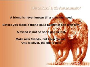 A friend is never known till a man has need Before you make a friend eat a bushe