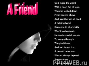 A Friend God made the worldWith a heart full of love,Then he looked downFrom hea