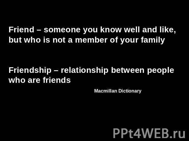 Friend – someone you know well and like, but who is not a member of your familyFriendship – relationship between people who are friends