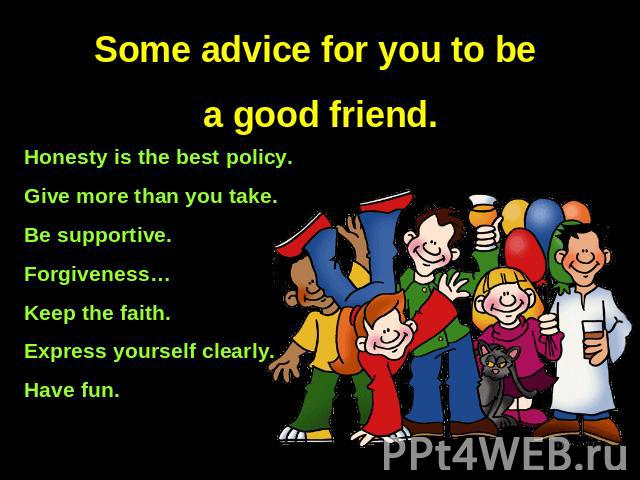 Some advice for you to be a good friend. Honesty is the best policy.Give more than you take.Be supportive.Forgiveness…Keep the faith.Express yourself clearly.Have fun.