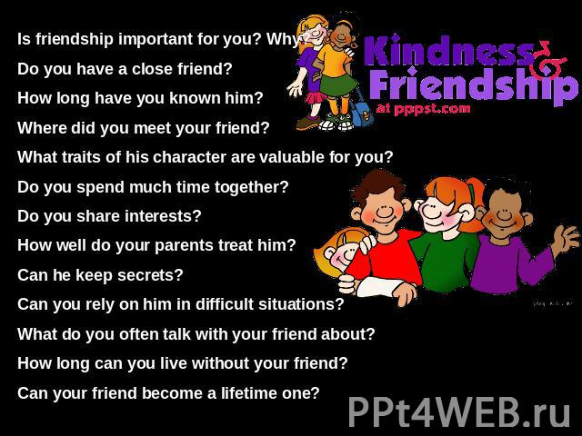 Is friendship important for you? Why?Do you have a close friend?How long have you known him?Where did you meet your friend?What traits of his character are valuable for you?Do you spend much time together?Do you share interests?How well do your pare…