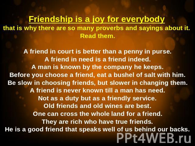 Friendship is a joy for everybody that is why there are so many proverbs and sayings about it. Read them.A friend in court is better than a penny in purse.A friend in need is a friend indeed.A man is known by the company he keeps.Before you choose a…