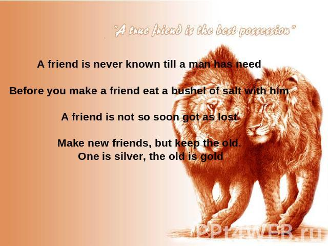 A friend is never known till a man has need Before you make a friend eat a bushel of salt with him A friend is not so soon got as lost Make new friends, but keep the old. One is silver, the old is gold