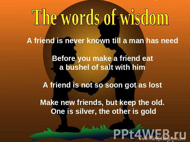 The words of wisdom A friend is never known till a man has need Before you make a friend eat a bushel of salt with him A friend is not so soon got as lost Make new friends, but keep the old. One is silver, the other is gold