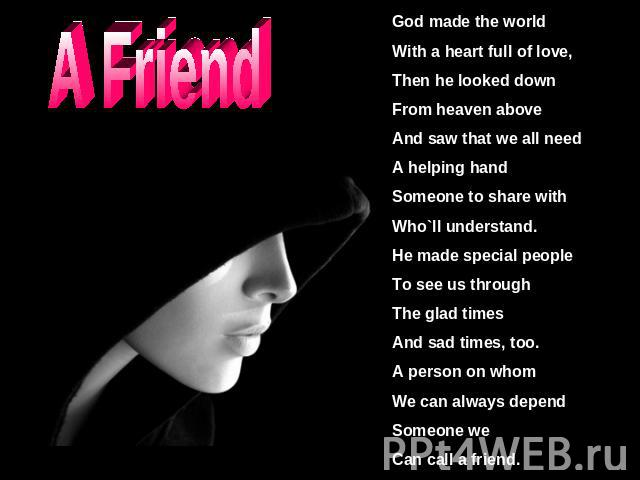 A Friend God made the worldWith a heart full of love,Then he looked downFrom heaven aboveAnd saw that we all needA helping handSomeone to share withWho`ll understand.He made special peopleTo see us throughThe glad timesAnd sad times, too.A person on…
