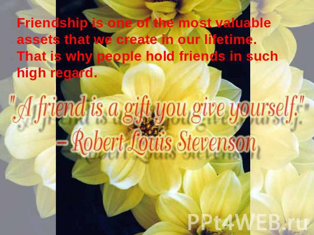 Friendship is one of the most valuable assets that we create in our lifetime. That is why people hold friends in such high regard.