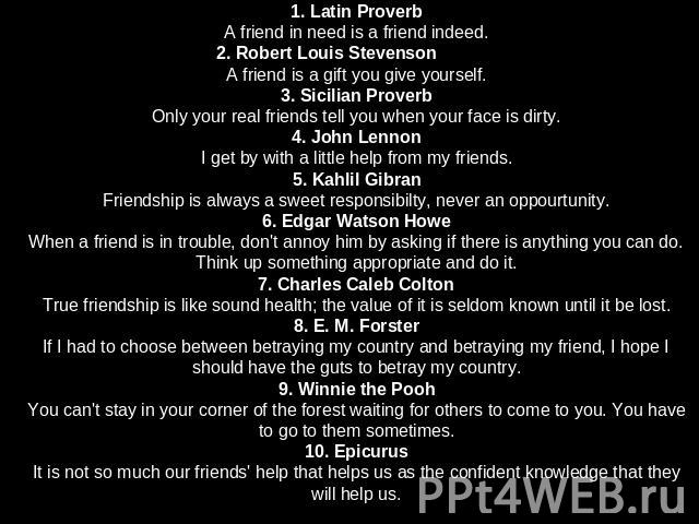 1. Latin ProverbA friend in need is a friend indeed.2. Robert Louis StevensonA friend is a gift you give yourself.3. Sicilian ProverbOnly your real friends tell you when your face is dirty.4. John LennonI get by with a little help from my friends.5.…